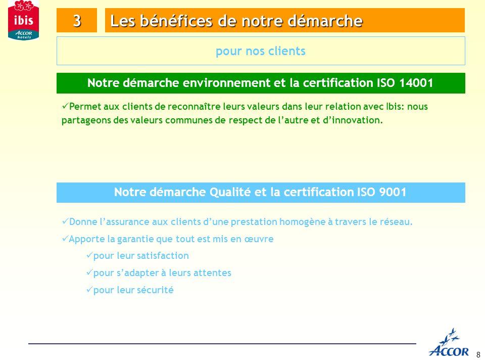 8 3 Les bénéfices de notre démarche pour nos clients Notre démarche environnement et la certification ISO 14001 Permet aux clients de reconnaître leurs valeurs dans leur relation avec Ibis: nous partageons des valeurs communes de respect de lautre et dinnovation.