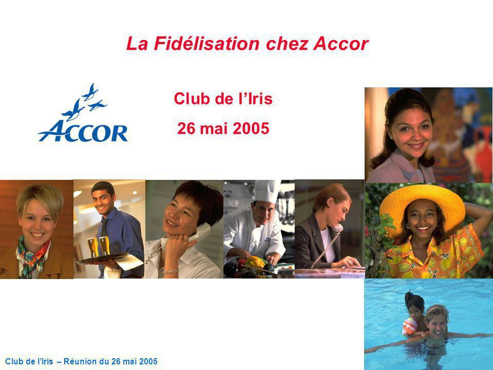 1 Club de lIris – Réunion du 26 mai 2005 La Fidélisation chez Accor Club de lIris 26 mai 2005