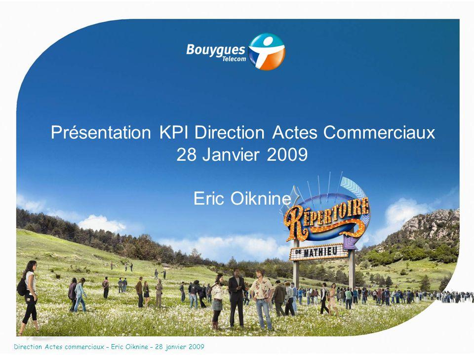 Direction Actes commerciaux – Eric Oiknine – 28 janvier 2009 Présentation KPI Direction Actes Commerciaux 28 Janvier 2009 Eric Oiknine