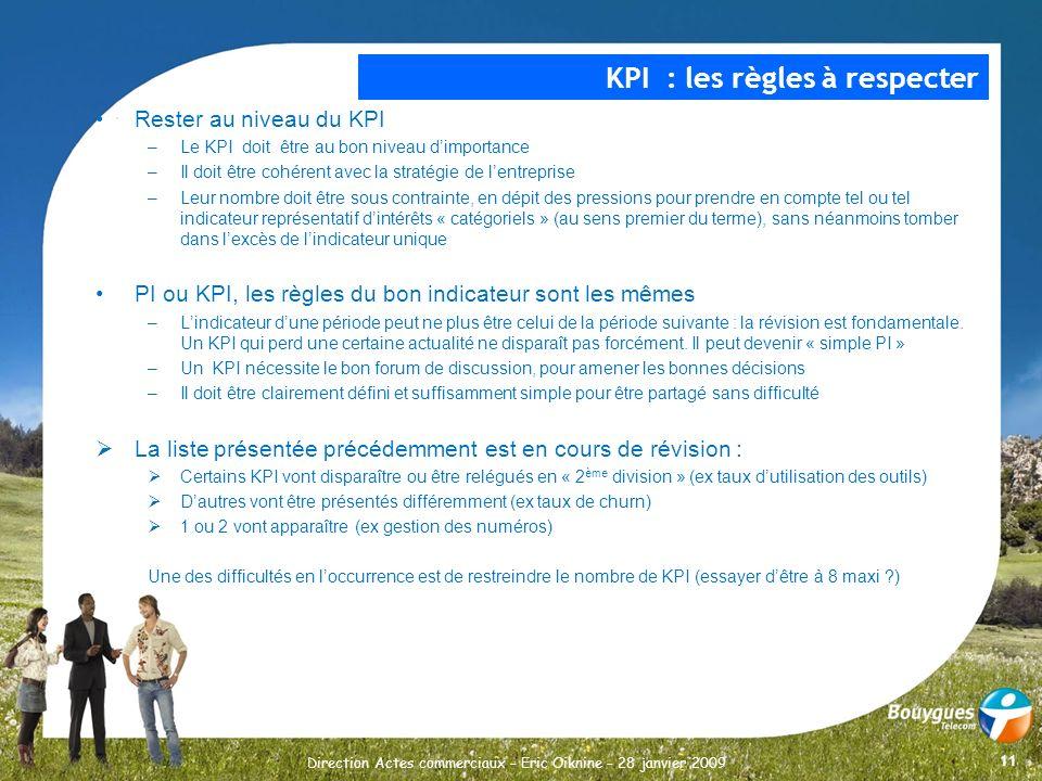 11 Direction Actes commerciaux – Eric Oiknine – 28 janvier 2009 Rester au niveau du KPI –Le KPI doit être au bon niveau dimportance –Il doit être cohé