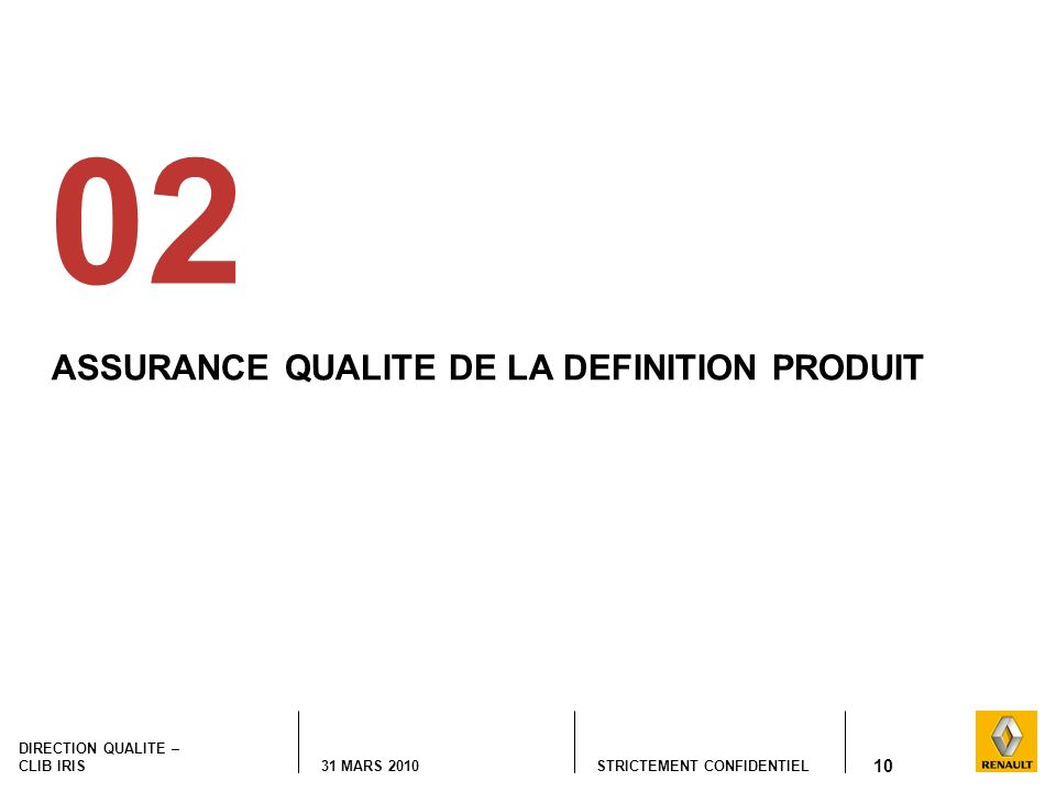STRICTEMENT CONFIDENTIEL DIRECTION QUALITE – CLIB IRIS 31 MARS 2010 10 ASSURANCE QUALITE DE LA DEFINITION PRODUIT 02