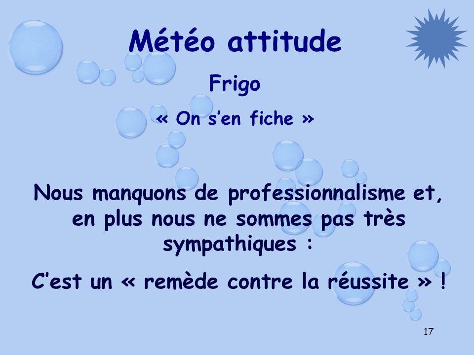 17 Météo attitude Frigo « On sen fiche » Nous manquons de professionnalisme et, en plus nous ne sommes pas très sympathiques : Cest un « remède contre