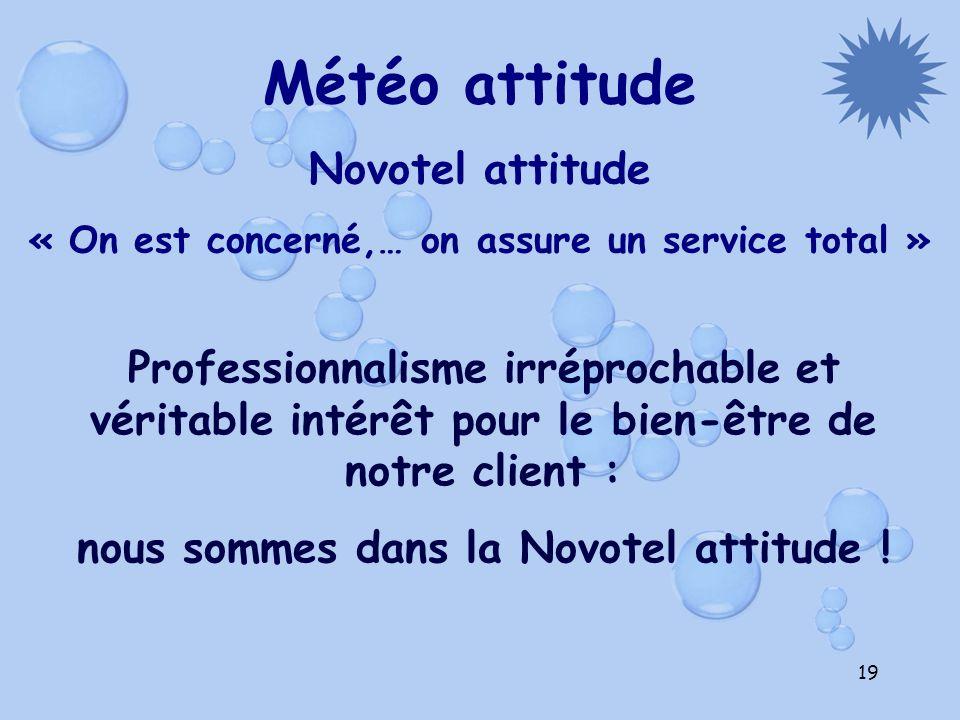 19 Météo attitude Novotel attitude « On est concerné,… on assure un service total » Professionnalisme irréprochable et véritable intérêt pour le bien-