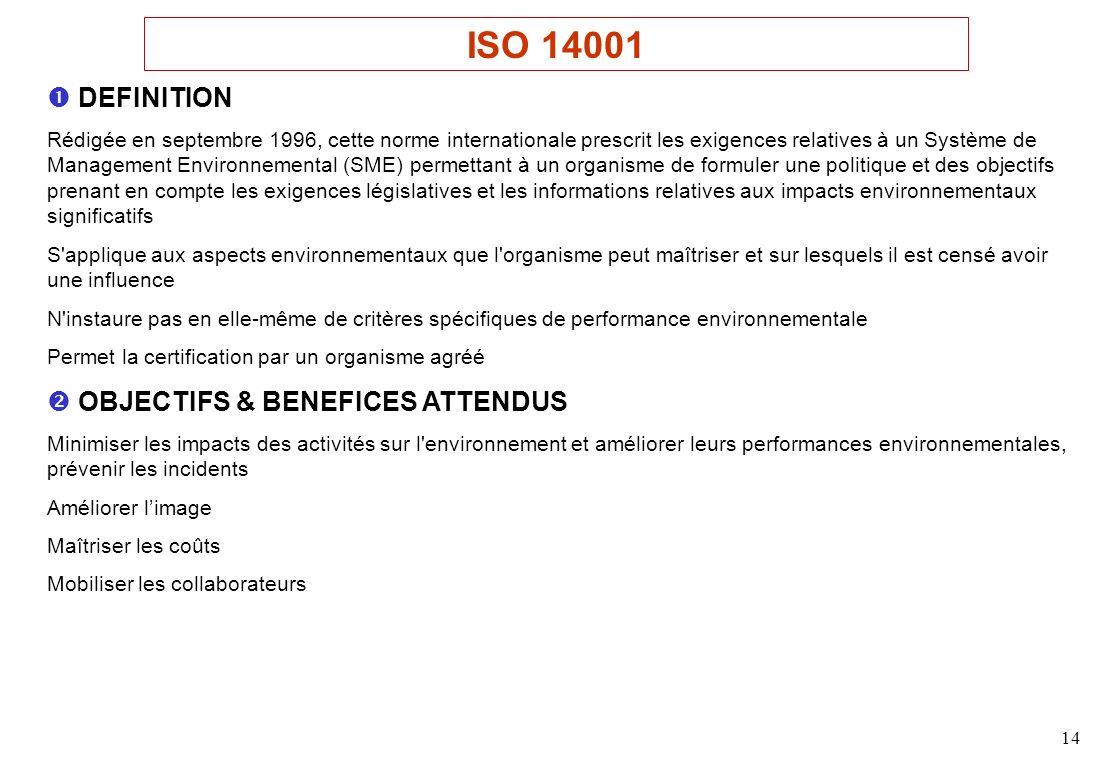 14 DEFINITION Rédigée en septembre 1996, cette norme internationale prescrit les exigences relatives à un Système de Management Environnemental (SME) permettant à un organisme de formuler une politique et des objectifs prenant en compte les exigences législatives et les informations relatives aux impacts environnementaux significatifs S applique aux aspects environnementaux que l organisme peut maîtriser et sur lesquels il est censé avoir une influence N instaure pas en elle-même de critères spécifiques de performance environnementale Permet la certification par un organisme agréé OBJECTIFS & BENEFICES ATTENDUS Minimiser les impacts des activités sur l environnement et améliorer leurs performances environnementales, prévenir les incidents Améliorer limage Maîtriser les coûts Mobiliser les collaborateurs ISO 14001