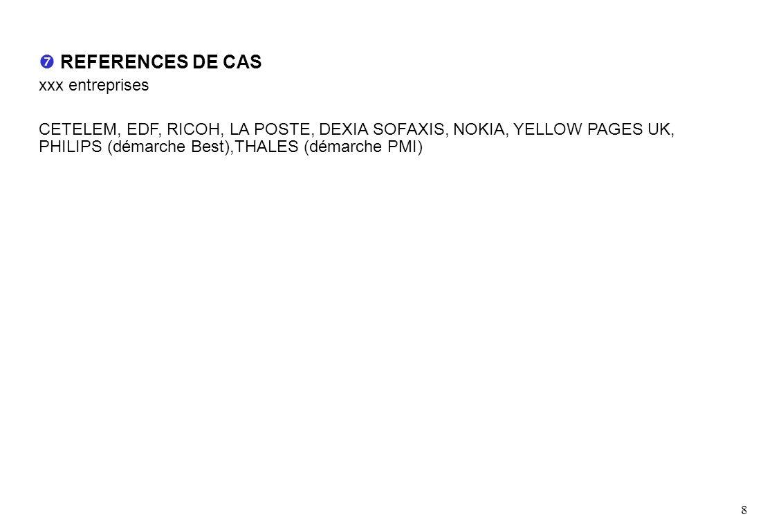 8 REFERENCES DE CAS xxx entreprises CETELEM, EDF, RICOH, LA POSTE, DEXIA SOFAXIS, NOKIA, YELLOW PAGES UK, PHILIPS (démarche Best),THALES (démarche PMI)