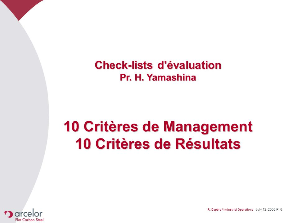 R. Dapère / Industrial Operations July 12, 2005 P. 6 Check-lists d'évaluation Pr. H. Yamashina 10 Critères de Management 10 Critères de Résultats