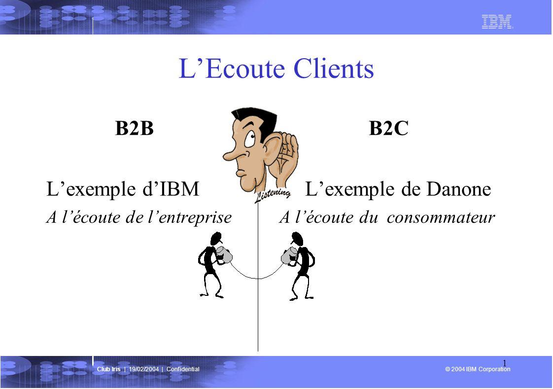 © 2004 IBM Corporation Club Iris | 19/02/2004 | Confidential 1 LEcoute Clients B2B B2C Lexemple dIBM Lexemple de Danone A lécoute de lentreprise A lécoute du consommateur
