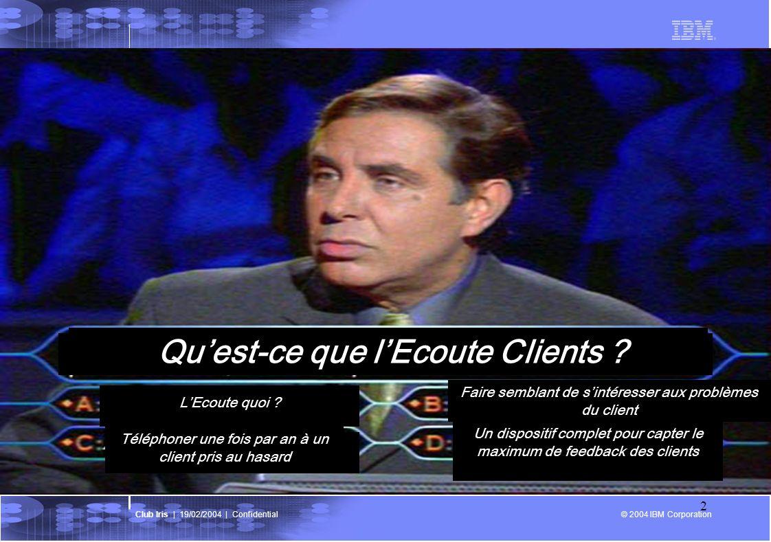 © 2004 IBM Corporation Club Iris   19/02/2004   Confidential 3 LEcoute au cœur de la stratégie Objectif daccroître: 1.La satisfaction de nos clients… 2.… pour gagner des parts de marché… 3.… et améliorer la rentabilité