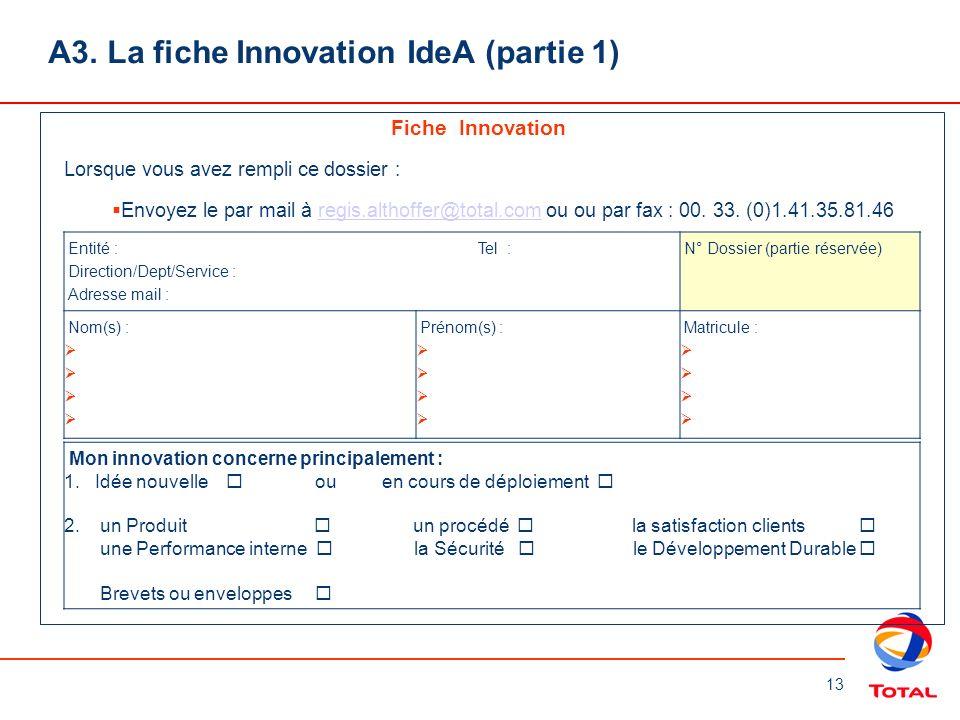 13 A3. La fiche Innovation IdeA (partie 1) Fiche Innovation Lorsque vous avez rempli ce dossier : Envoyez le par mail à regis.althoffer@total.com ou o