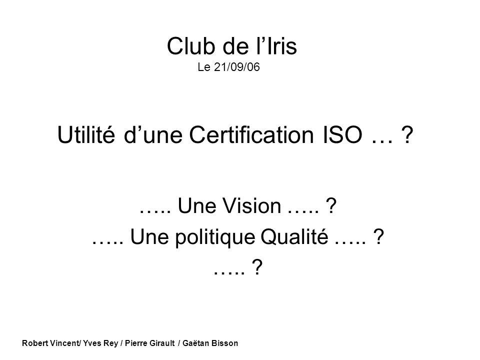 Utilité dune Certification ISO … ? ….. Une Vision ….. ? ….. Une politique Qualité ….. ? ….. ? Robert Vincent/ Yves Rey / Pierre Girault / Gaëtan Bisso