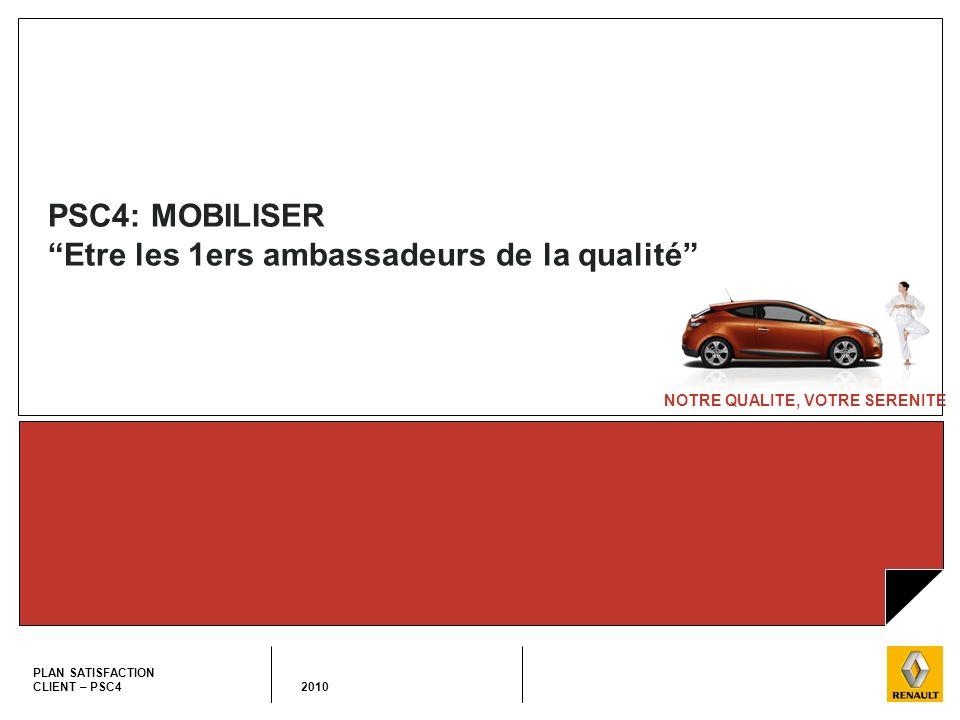 NOTRE QUALITE, VOTRE SERENITE PLAN SATISFACTION CLIENT – PSC4 2010 PSC4: MOBILISER Etre les 1ers ambassadeurs de la qualité