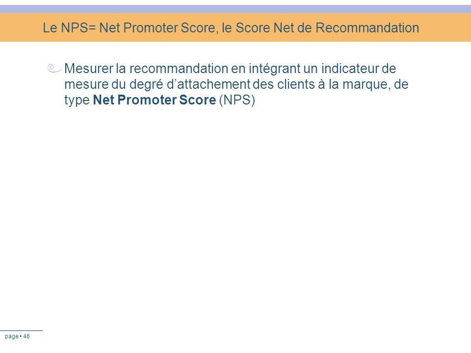 page 46 Le NPS= Net Promoter Score, le Score Net de Recommandation Mesurer la recommandation en intégrant un indicateur de mesure du degré dattachemen