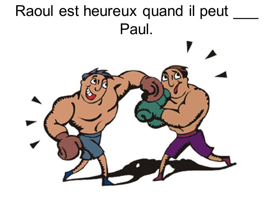 Raoul est heureux quand il peut ___ Paul.