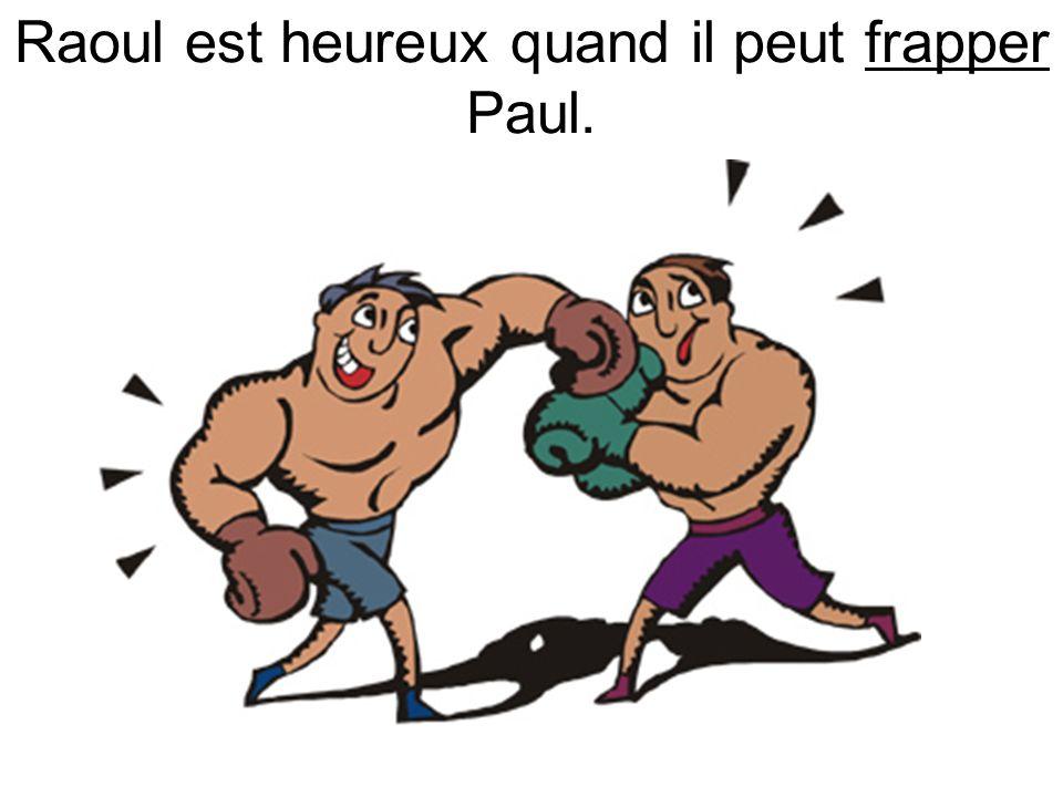 Raoul est heureux quand il peut frapper Paul.