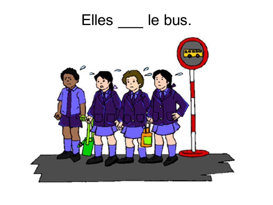 Elles ___ le bus.
