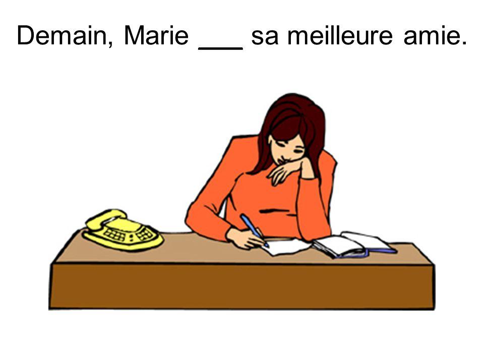 Demain, Marie ___ sa meilleure amie.
