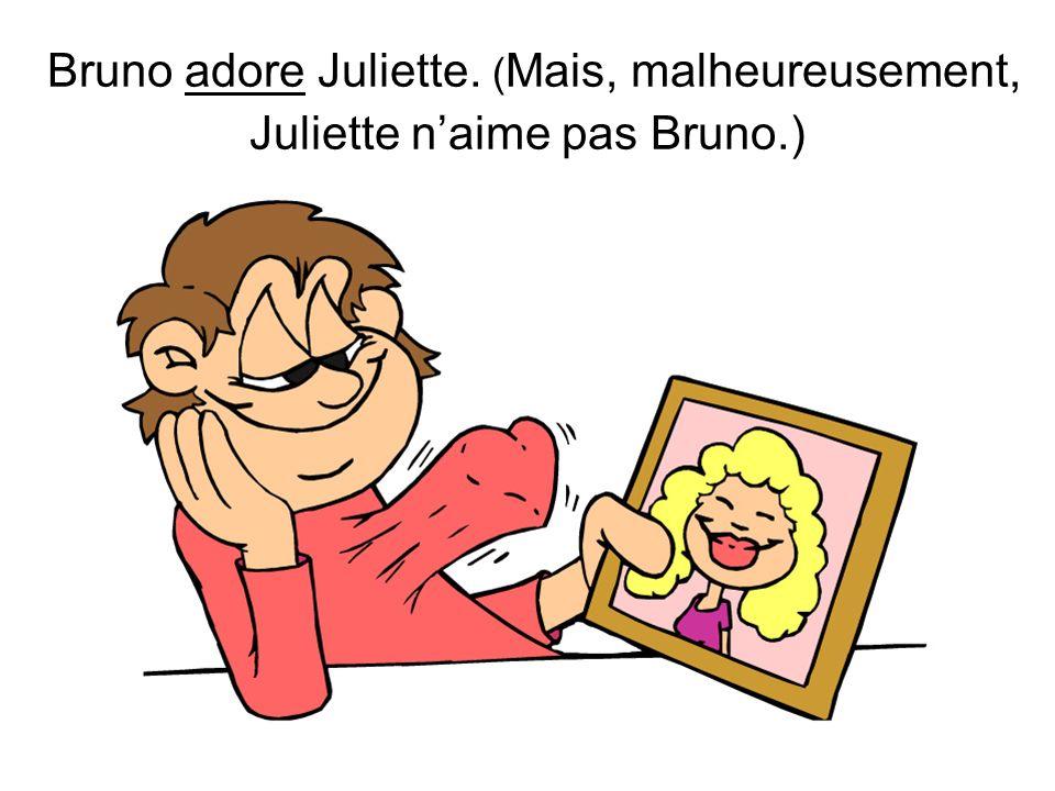 Bruno adore Juliette. ( Mais, malheureusement, Juliette naime pas Bruno.)