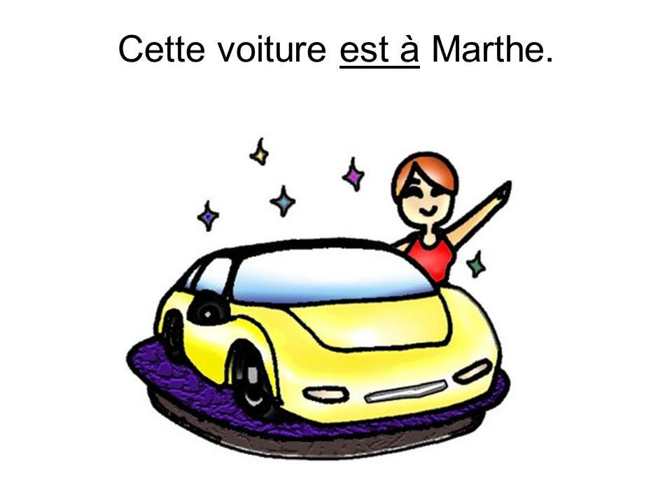 Cette voiture est à Marthe.
