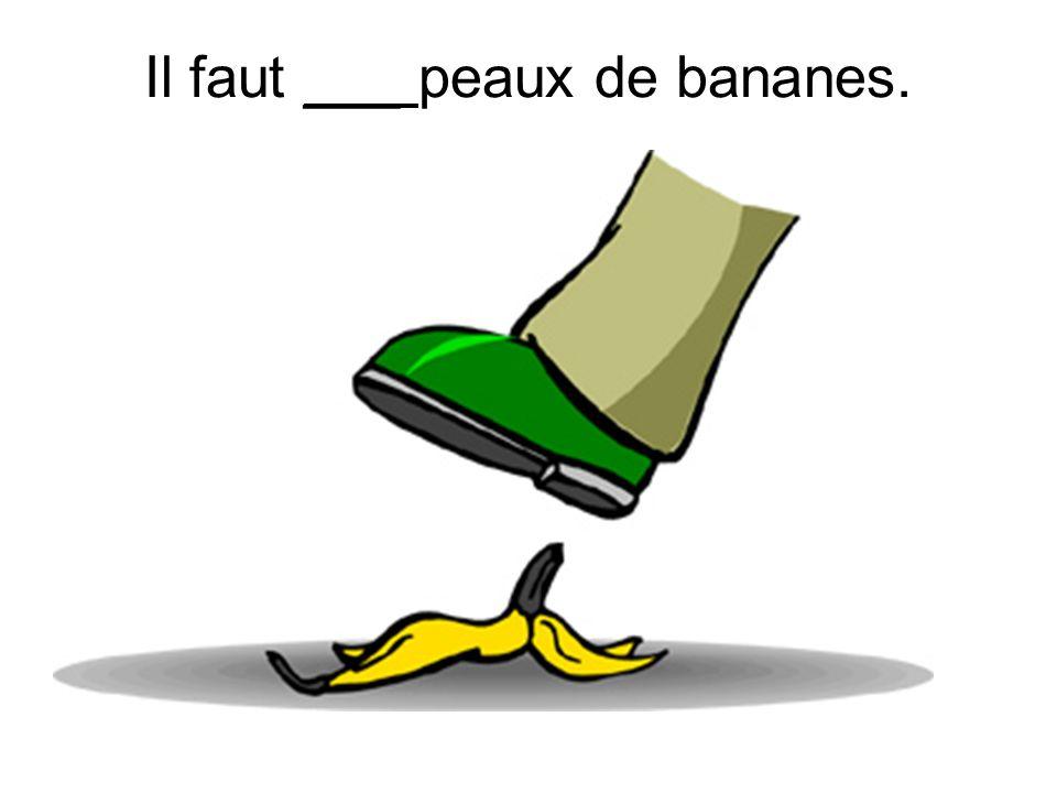 Il faut ___ peaux de bananes.