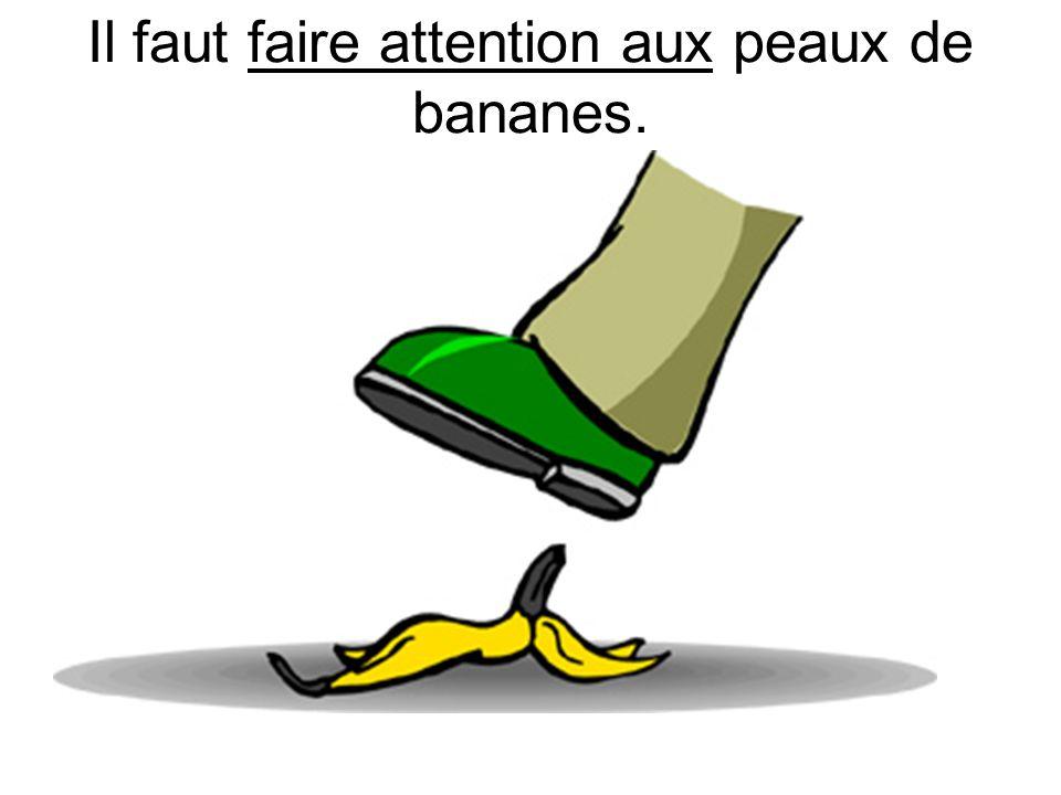 Il faut faire attention aux peaux de bananes.