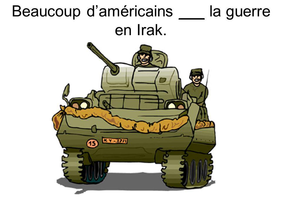 Beaucoup daméricains ___ la guerre en Irak.
