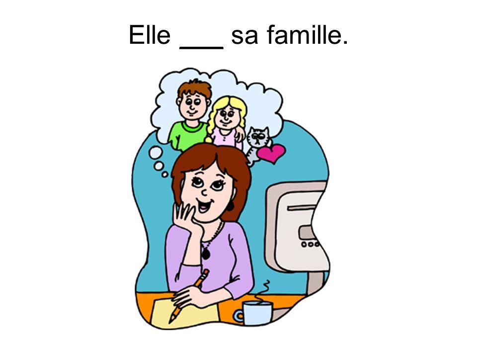 Elle ___ sa famille.