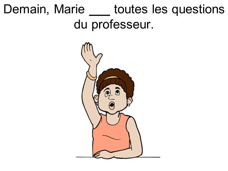 Demain, Marie ___ toutes les questions du professeur.
