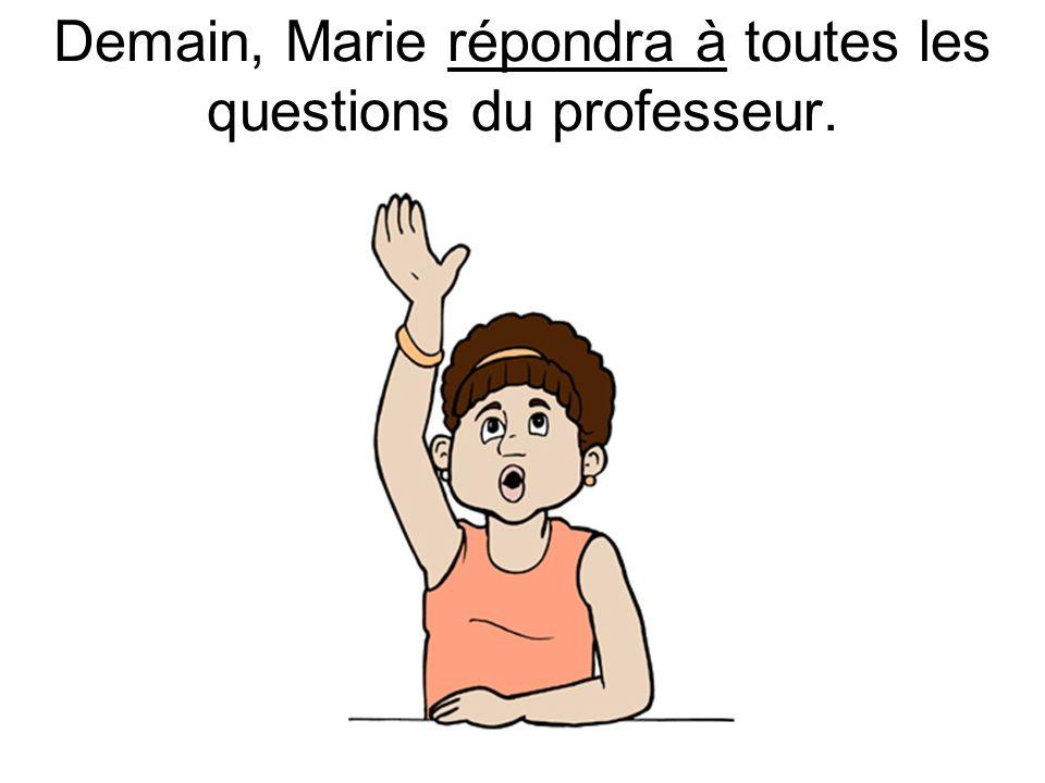 Demain, Marie répondra à toutes les questions du professeur.