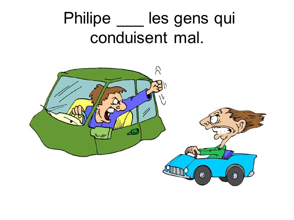 Philipe ___ les gens qui conduisent mal.