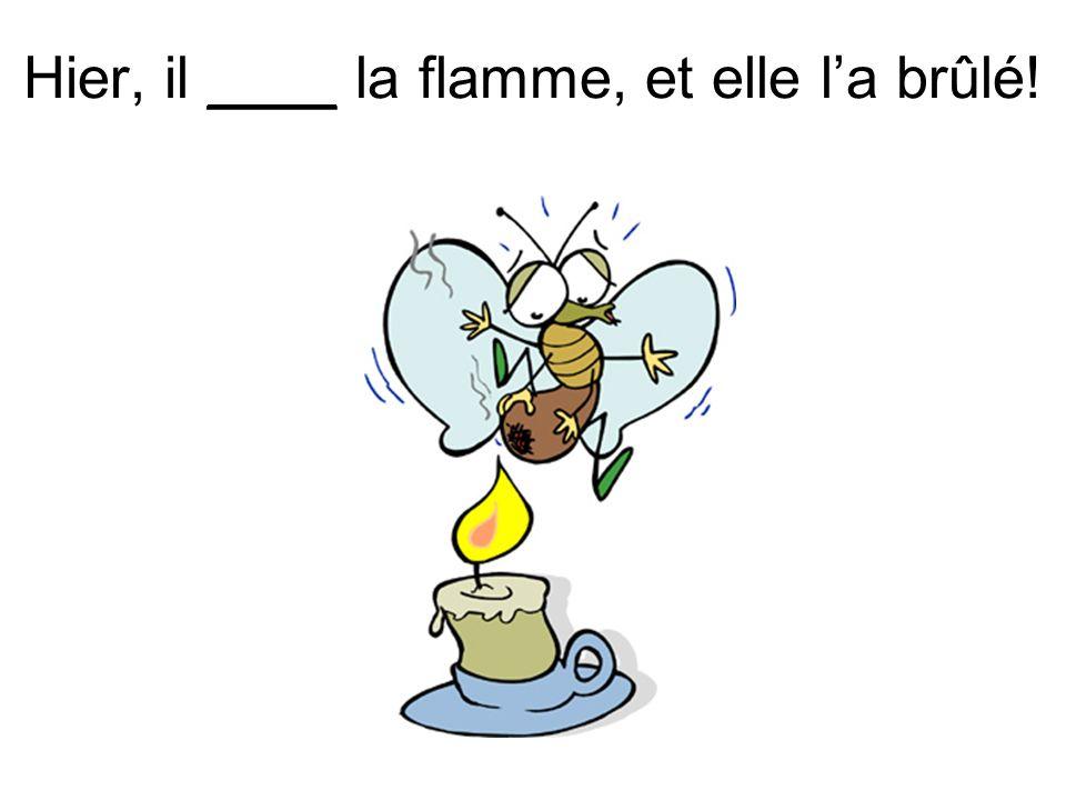 Hier, il ____ la flamme, et elle la brûlé!