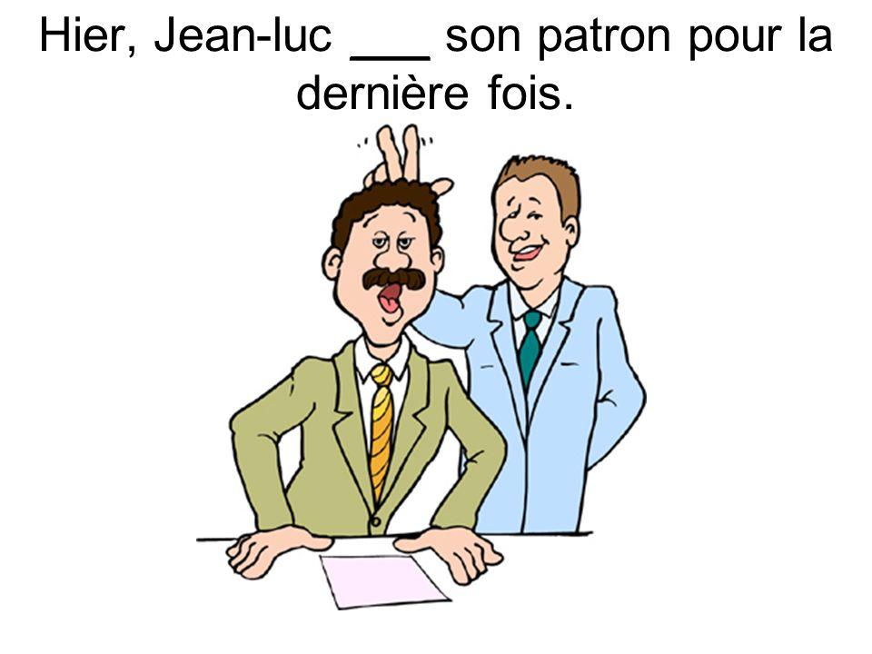 Hier, Jean-luc ___ son patron pour la dernière fois.