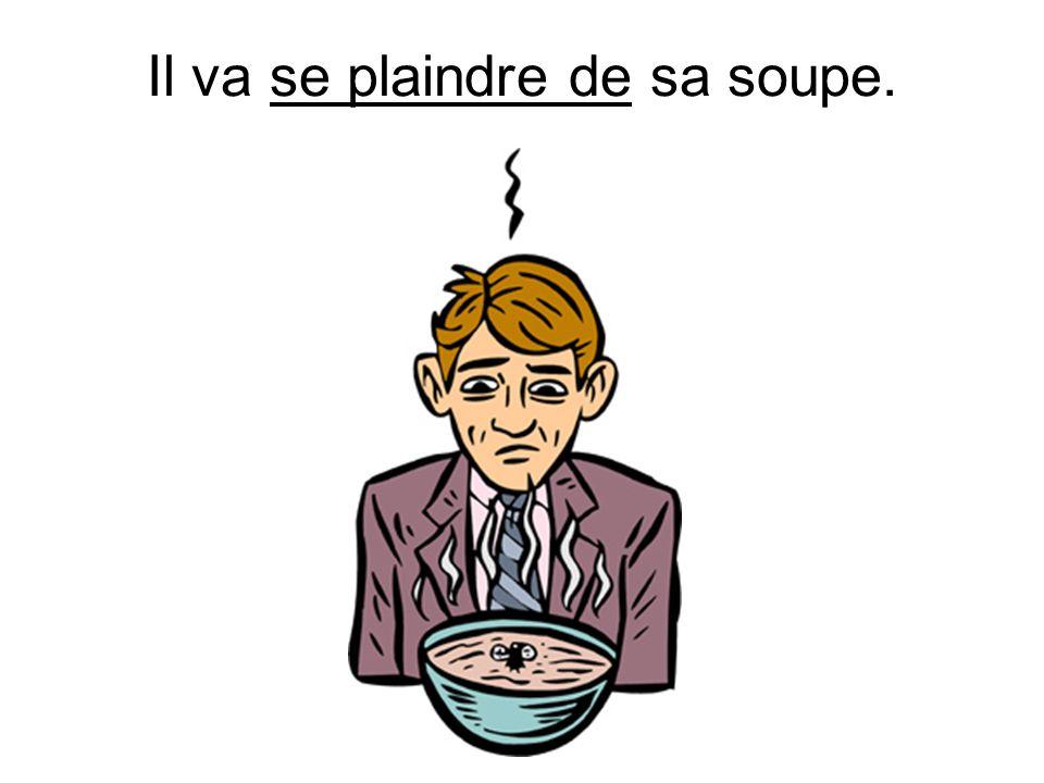 Il va se plaindre de sa soupe.