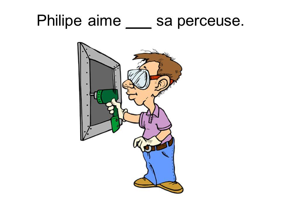 Philipe aime ___ sa perceuse.