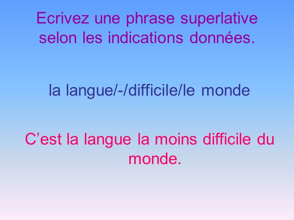 Ecrivez une phrase superlative selon les indications données. la langue/-/difficile/le monde Cest la langue la moins difficile du monde.