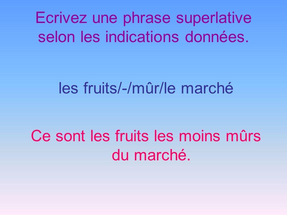 Ecrivez une phrase superlative selon les indications données. les fruits/-/mûr/le marché Ce sont les fruits les moins mûrs du marché.