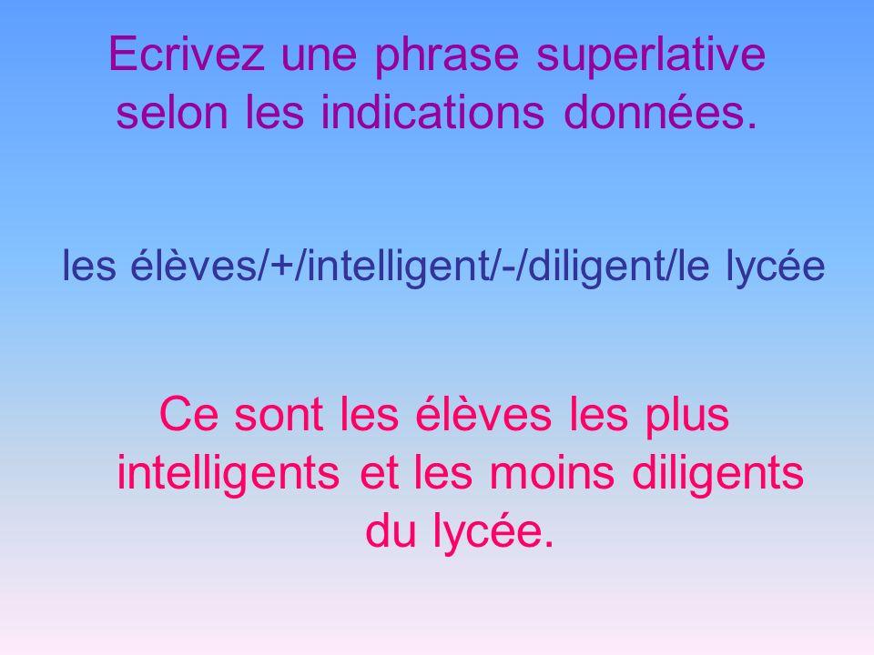 Ecrivez une phrase superlative selon les indications données. les élèves/+/intelligent/-/diligent/le lycée Ce sont les élèves les plus intelligents et