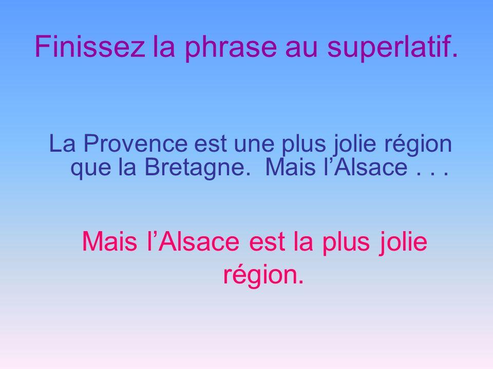 Finissez la phrase au superlatif. La Provence est une plus jolie région que la Bretagne. Mais lAlsace... Mais lAlsace est la plus jolie région.