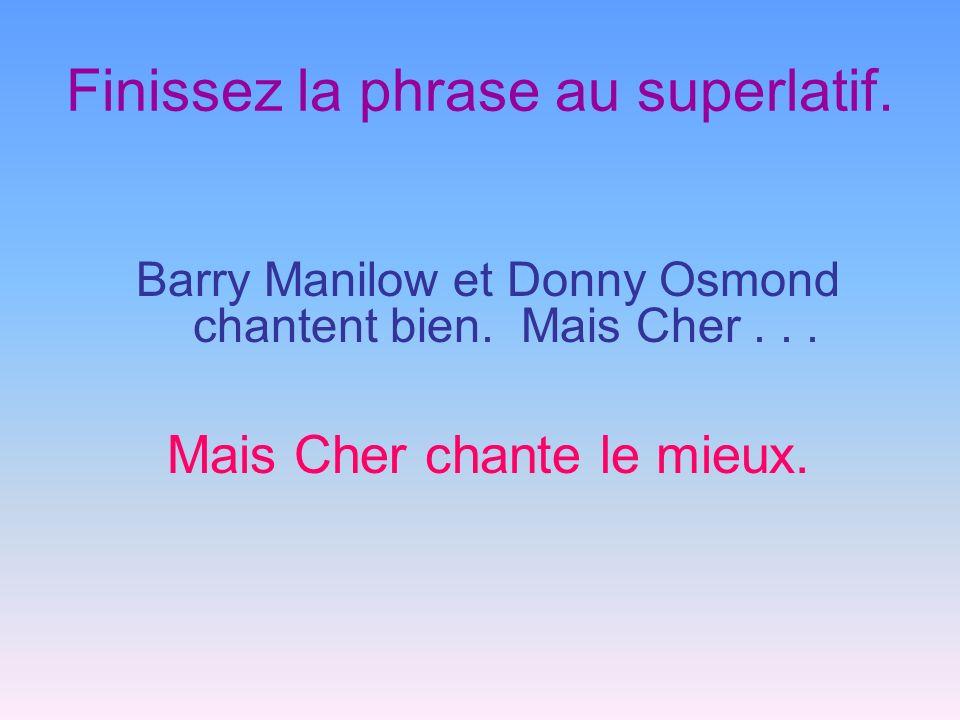Finissez la phrase au superlatif. Barry Manilow et Donny Osmond chantent bien. Mais Cher... Mais Cher chante le mieux.