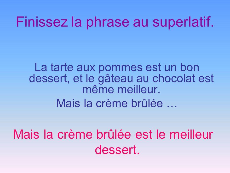 Finissez la phrase au superlatif. La tarte aux pommes est un bon dessert, et le gâteau au chocolat est même meilleur. Mais la crème brûlée … Mais la c
