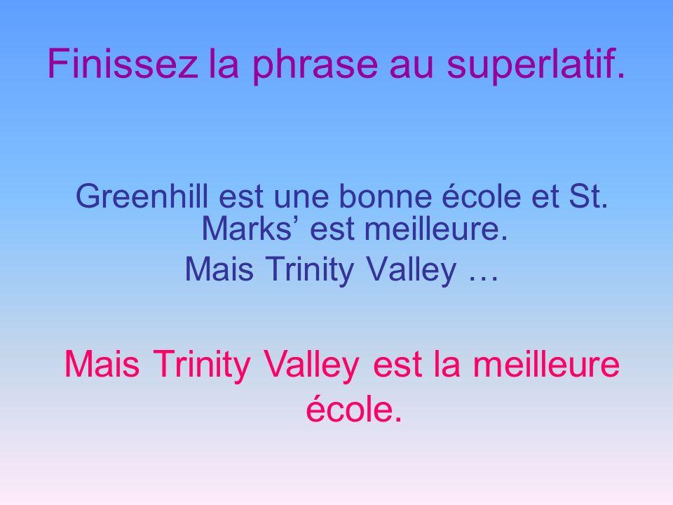 Finissez la phrase au superlatif. Greenhill est une bonne école et St. Marks est meilleure. Mais Trinity Valley … Mais Trinity Valley est la meilleure