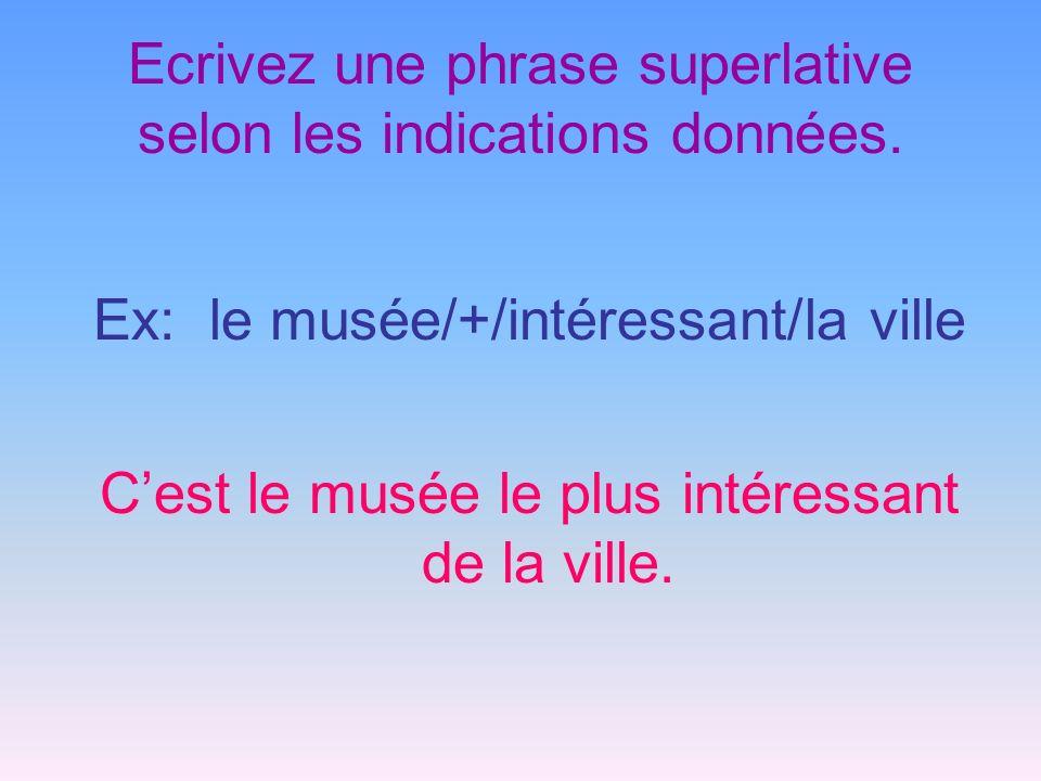 Ecrivez une phrase superlative selon les indications données. Ex: le musée/+/intéressant/la ville Cest le musée le plus intéressant de la ville.