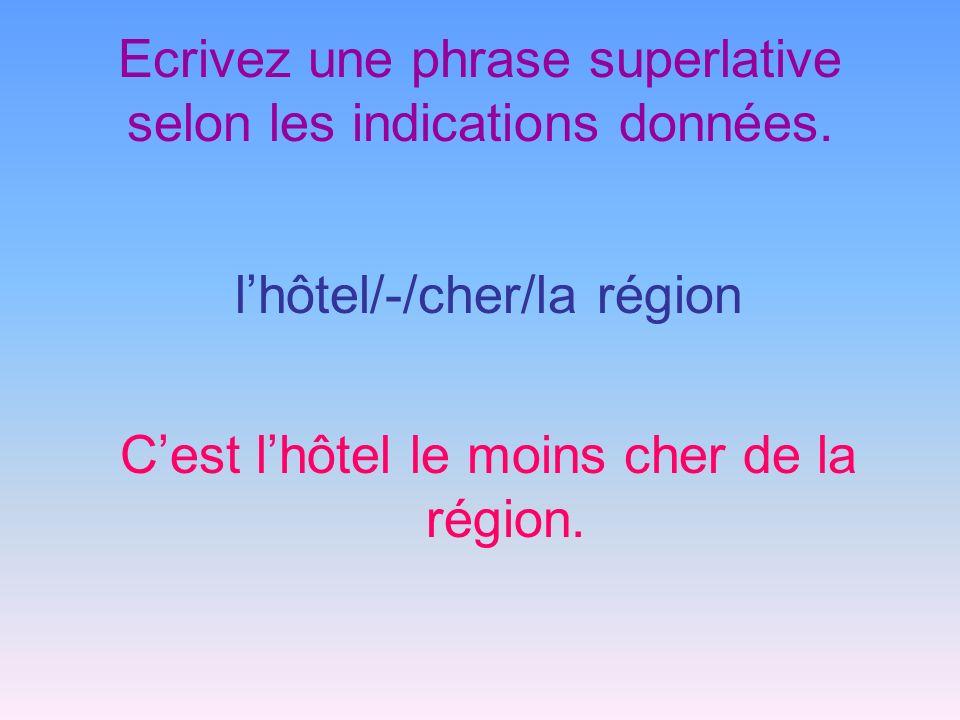 Ecrivez une phrase superlative selon les indications données. lhôtel/-/cher/la région Cest lhôtel le moins cher de la région.