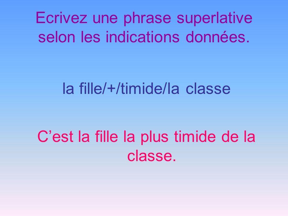 Ecrivez une phrase superlative selon les indications données. la fille/+/timide/la classe Cest la fille la plus timide de la classe.