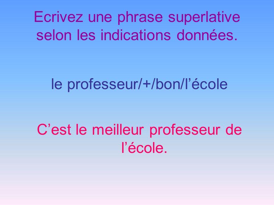 Ecrivez une phrase superlative selon les indications données. le professeur/+/bon/lécole Cest le meilleur professeur de lécole.