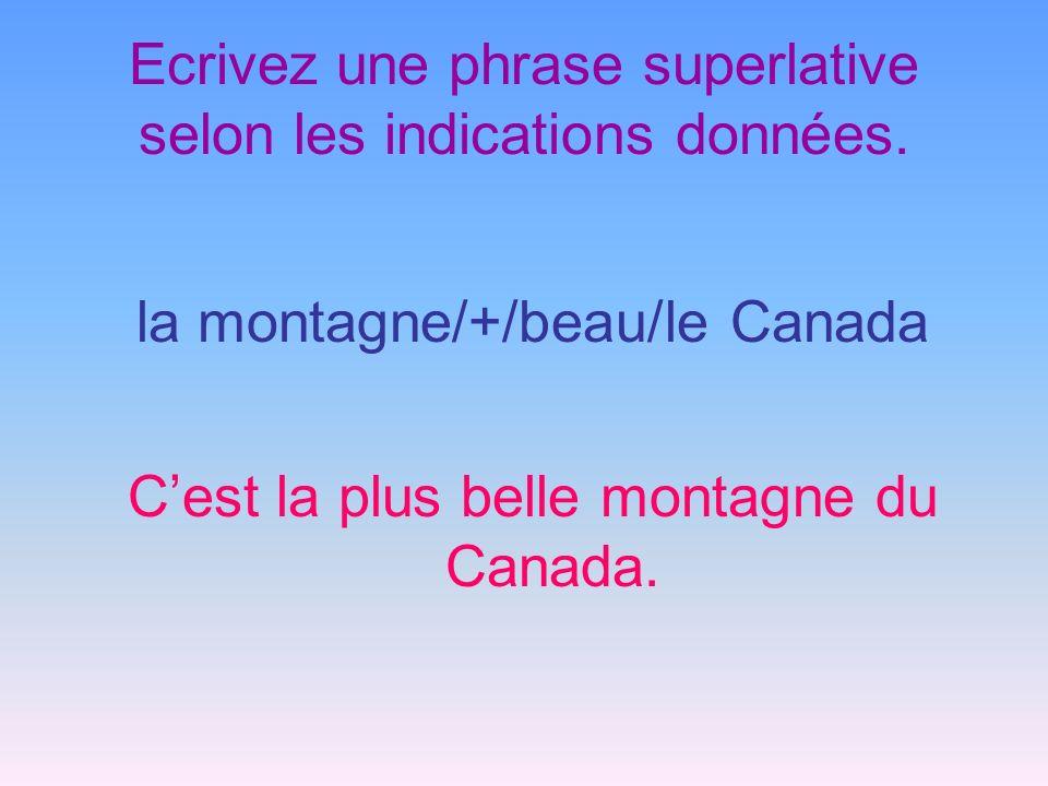Ecrivez une phrase superlative selon les indications données. la montagne/+/beau/le Canada Cest la plus belle montagne du Canada.