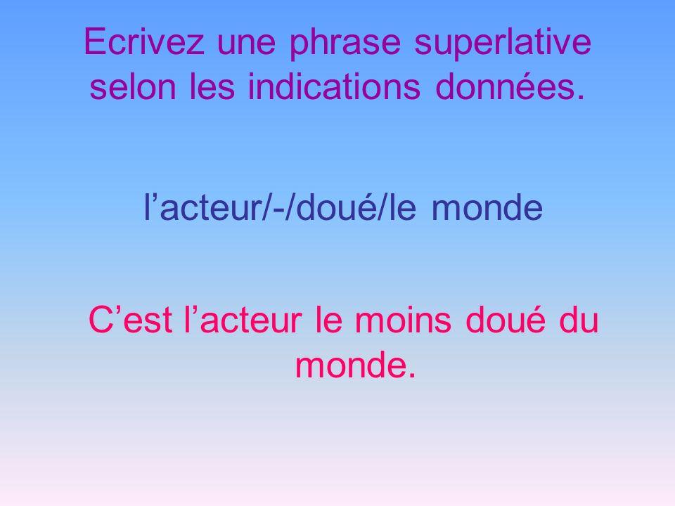 Ecrivez une phrase superlative selon les indications données. lacteur/-/doué/le monde Cest lacteur le moins doué du monde.