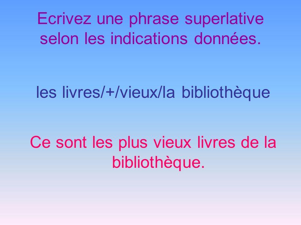 Ecrivez une phrase superlative selon les indications données. les livres/+/vieux/la bibliothèque Ce sont les plus vieux livres de la bibliothèque.