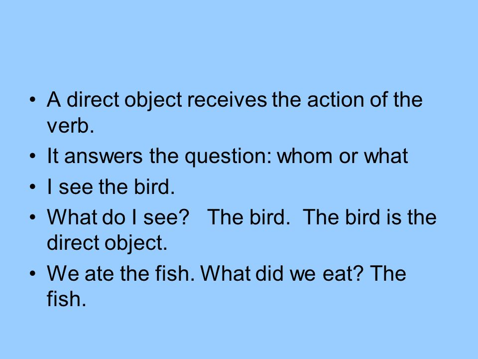 A direct object receives the action of the verb. It answers the question: whom or what I see the bird. What do I see? The bird. The bird is the direct