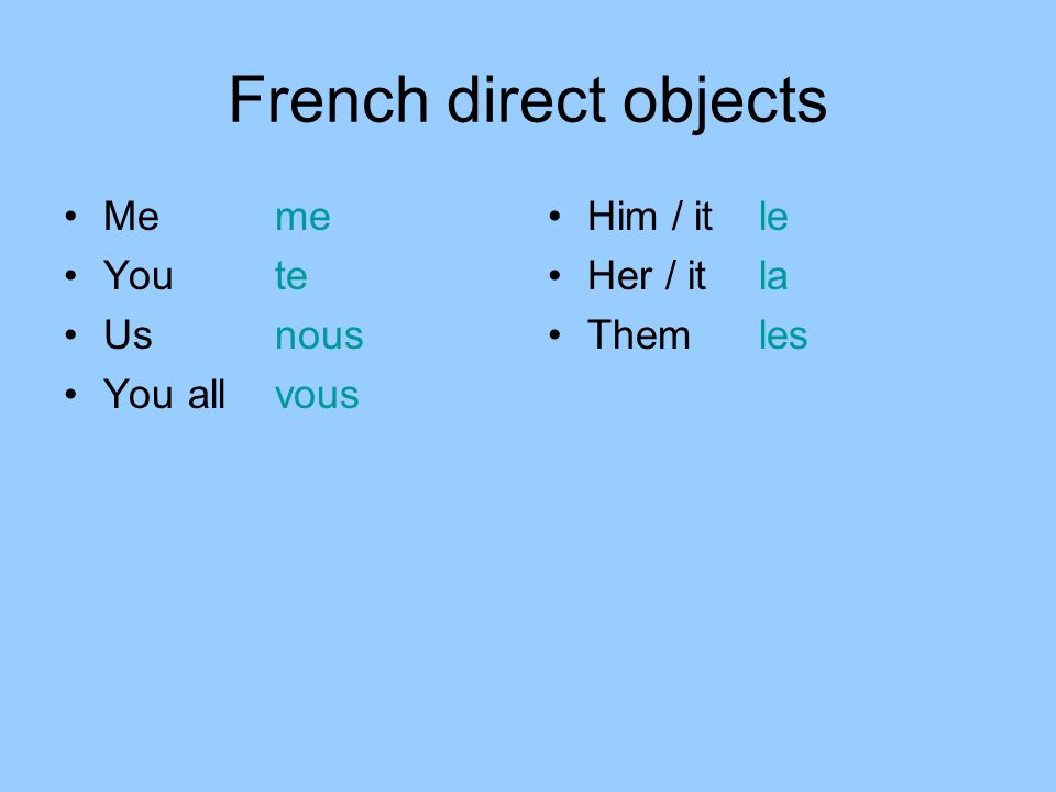 French direct objects Me me You te Usnous You allvous Him / it le Her / it la Them les
