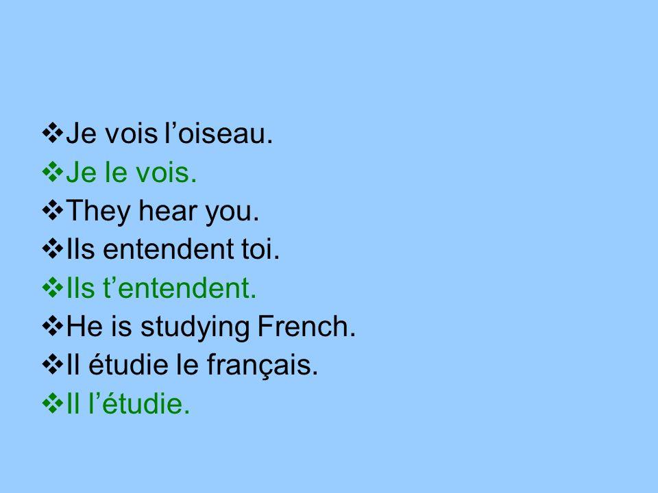 Je vois loiseau. Je le vois. They hear you. Ils entendent toi. Ils tentendent. He is studying French. Il étudie le français. Il létudie.